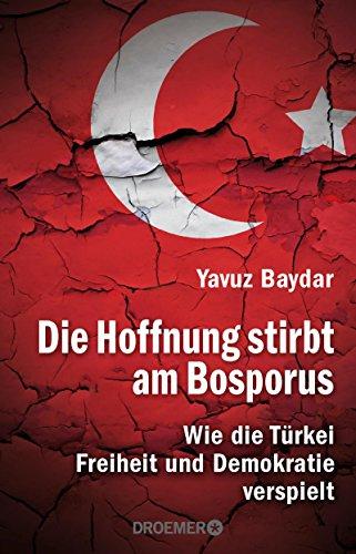 Die Hoffnung stirbt am Bosporus - Wie die Türkei Freiheit und Demokratie verspielt