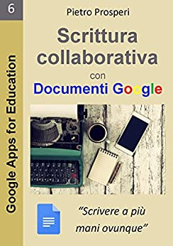 Scrittura collaborativa con Documenti Google: Scrivere a più mani ovunque (Google Apps for Education Vol. 6) di [Prosperi, Pietro]