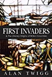 First Invaders: The Literary Origins of British Columbia: 1