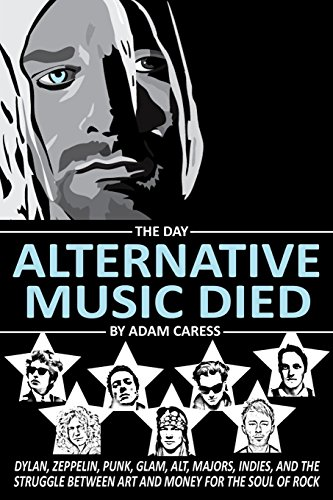 The Day Alternative Music Died: Dylan, Zeppelin, Punk, Glam, Alt, Majors, Indies, and the Struggle between Art and Money for the Soul of Rock by Adam Caress (20-May-2015) Paperback