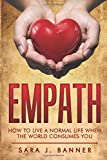 Empath: Life Of An Empath: How To Live A Normal Life When The World Consumes You