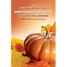 Pumpkin Recipes Don't Have to Be Made Only Around Halloween!: Keep This Cookbook around All Year Long (English Edition)