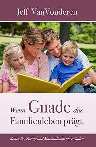 Wenn Gnade das Familienleben prägt: Kontrolle, Zwang und Manipulation überwinden