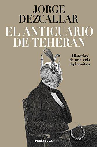 El anticuario de Teherán: Historias de una vida diplomática (HUELLAS)