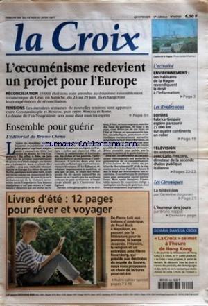 CROIX (LA) [No 34746] du 22/06/1997 - L'OECUMENISME REDEVIENT UN PROJET POUR L'EUROPE RECONCILIATION TENSIONS ENSEMBLE POUR GUERIR L'EDITORIAL DE BRUNO CHENU LIVRES D'ETE 12 PAGES POUR REVER ET VOYAGER L'ACTUALITE ENVIRONNEMENT LES HABITANTS DE LA HAGUE REVENDIQUENT LE DROIT A L'INFORMATION LES RENDEZ-VOUS LOISIRS FABRICE GROPAIZ ESPERE PARCOURIR 27000 KM SUR QUATRE CONTINENTS EN ROLLER TELEVISION UN ENTRETIEN AVEC CARLO FRECCERO DIRECTEUR DE LA SECONDE CHAINE PUBLIQUE ITALIENNE LES CHRONIQUES