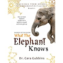 Words of Wisdom: What the Elephant Knows: How an Asian Elephant Taught Me to Believe in Myself and Never Give Up (Teachings from Animal Totems and Spirit Guides Book 1) (English Edition)