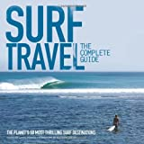 Surf Travel: The Complete Guide: The Planet's 50 Most...