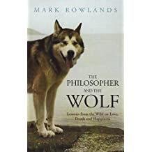 The Philosopher and the Wolf: Lessons from the Wild on Love, Death and Happiness by Mark Rowlands (2009-05-04)