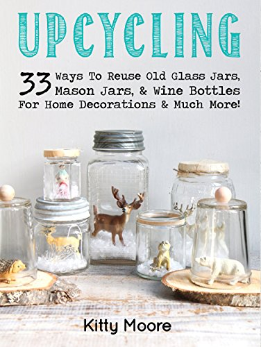 (Upcycling: 33 Ways To Reuse Old Glass Jars, Mason Jars, Wine Bottles For Home Decorations & Much More! (English Edition))