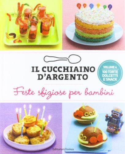 Il Cucchiaino d'Argento, Vol. 4 Feste Sfiziose per Bambini- 100 Torte Dolcetti e Snack