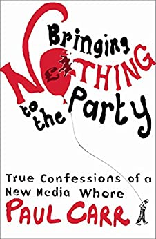 Bringing Nothing to the Party: True Confessions Of A New Media Whore by [Carr, Paul]