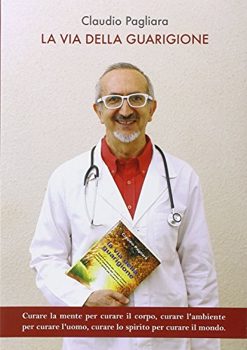 La via della guarigione. Curare la mente per curare il corpo. Curare l'ambiente per curare l'uomo. Curare lo spirito per curare il mondo