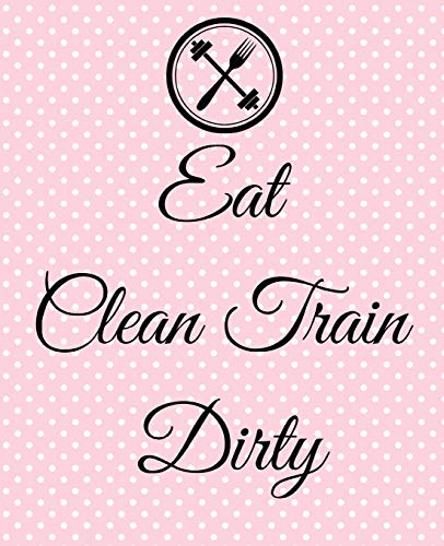 Eat Clean Train Dirty: A Simple 90 Day Health And Fitness Planner Tracker, Workout, Exercise And Food Planning Journal With Blank Fitness Calendar And ... For Men And Women To Achieve That Dream Body