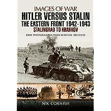 Hitler versus Stalin: The Eastern Front 1942 - 1943: Stalingrad to Kharkov (Images of War)