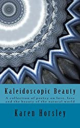Kaleidoscopic Beauty: A collection of poetry on love, loss and the beauty of the natural world (English Edition)