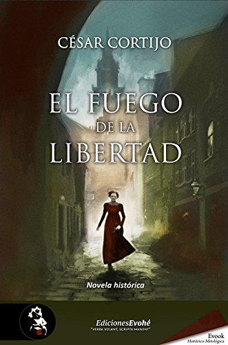 El fuego de la libertad: (Finalista del Premio Azorín 2016) por César  Cortijo