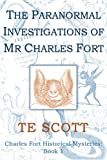 The Paranormal Investigations of Mr Charles Fort (Charles Fort Series Book 1) by T E Scott