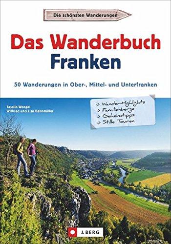 Wanderführer Franken: Das Wanderbuch Franken. 50 Wanderungen in Ober-, Mittel- und Unterfranken. Tagesausflüge Altmühltal, Fränkischen Seenland, Spessart, Fränkische Schweiz und Mainfranken.