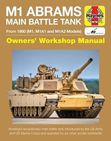 Haynes M1 Abrams Main Battle Tank Owners' Workshop Manual: From 1980 (M1, M1A1 and M1A2 Models): America's Revolutionary Main Battle Tank Introduced ... and US Marine Corps and Operated by Six Other