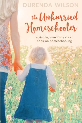 The Unhurried Homeschooler: A Simple, Mercifully Short Book on Homeschooling
