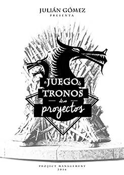 El Juego de Tronos de los Proyectos: 15 Lecciones magistrales sobre Liderazgo y Dirección de Proyectos exitosa de [Gómez, Julián]