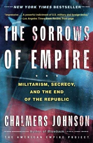The Sorrows of Empire: Militarism, Secrecy, and the End of the Republic (The American Empire Project) by Chalmers Johnson(2005-01-06)