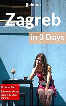 Zagreb in 3 Days (Travel Guide 2018): A Perfect 72 Hours Plan with the Best Things to Do in Zagreb,Croatia: 3-Day Itinerary,Food Guide, Google Maps,+20 ... Time & Money in Zagreb (English Edition)