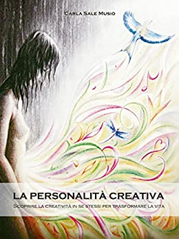 La PERSONALITÁ CREATIVA. Scoprire la creatività in se stessi per trasformare la vita di [Musio, Carla Sale]