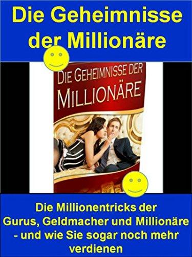 Die Geheimnisse der Millionäre oder Die Tricks der Millionäre: Die Millionentricks der Gurus, Geldmacher und Millionäre - und wie Sie sogar noch mehr verdienen -