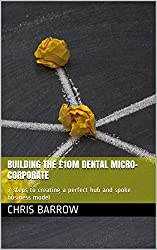 Building the £10m Dental Micro-Corporate: 7 steps to creating a perfect hub and spoke business model