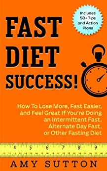 Fast Diet Success: How to Lose More, Fast Easier, and Feel Great If You're Doing an Intermittent Fast, Alternate Day Fast, Daniel Fast, or Other Fasting Diet by [Sutton, Amy]