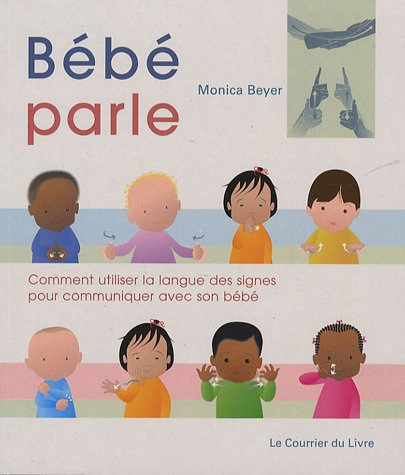 Bébé parle : Comment utiliser la langues des signes pour communiquer avec son bébé par Monica Beyer