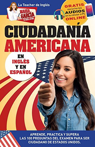 Ciudadanía Americana: Aprende, Practica Y Supera Las 100 Preguntas del Examen Para Ser Ciudadano de Estados Unidos: Volume 3 (María García. Tu Guía Latina) por Maria Garcia