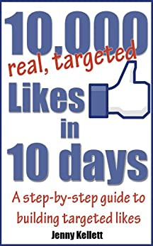 Get 10,000 Targeted Facebook Likes in 10 Days - a step-by-step guide by [Kellett, Jenny]