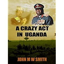 A Crazy Act In Uganda (The Dictator Thriller Series)