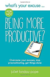 What's Your Excuse for not Being More Productive?: Overcome your excuses, stop procrastinating, get things done