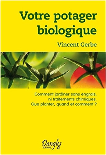 Votre potager biologique : Comment jardiner sans engrais ni traitements chimiques, que planter, quand et comment ?