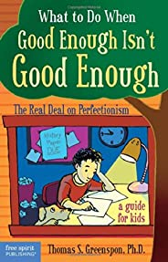 What to Do When Good Isn't Good Enough: The Real Deal on Perfectionism: a Guide for