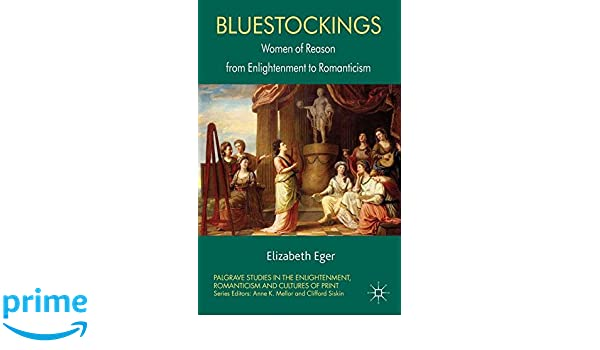 Bluestockings Women of Reason from Enlightenment to Romanticism Palgrave Studies in the Enlightenment Romanticism and the Cultures of Print