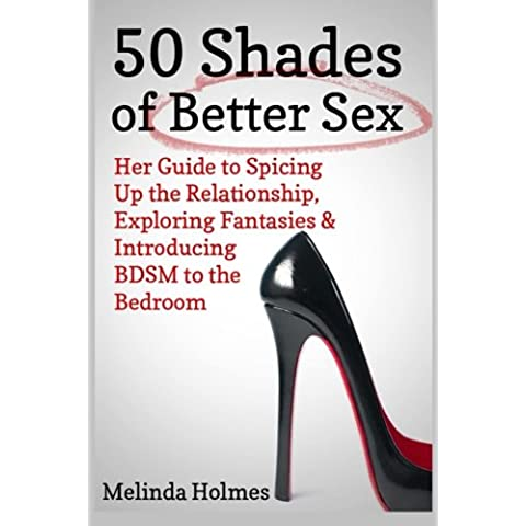 50 Shades of Better Sex: Her Guide to Spicing Up the Relationship, Exploring Fantasies & Introducing BDSM to the