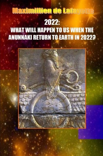 10th Edition. 2022: WHAT WILL HAPPEN TO US WHEN THE ANUNNAKI RETURN TO EARTH IN 2022? por Maximillien De Lafayette