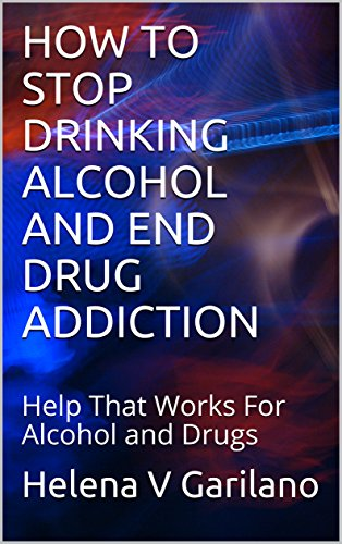 HOW TO STOP DRINKING ALCOHOL AND END DRUG ADDICTION: Help That Works For Alcohol and Drugs (English Edition)
