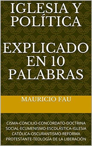 IGLESIA Y POLÍTICA EXPLICADO EN 10 PALABRAS: CISMA-CONCILIO-CONCORDATO-DOCTRINA SOCIAL-ECUMENISMO-ESCOLÁSTICA-IGLESIA CATÓLICA-OSCURANTISMO-REFORMA PROTESTANTE-TEOLOGÍA DE LA LIBERACIÓN por Mauricio Fau