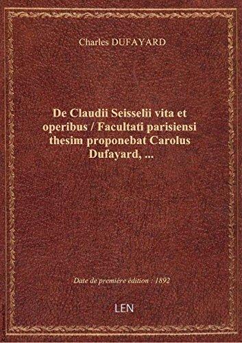 De Claudii Seisselii vita etoperibus / Facultati parisiensi thesim proponebat Carolus Dufayard,
