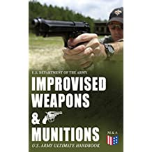 Improvised Weapons & Munitions – U.S. Army Ultimate Handbook: How to Create Explosive Devices & Weapons from Available Materials: Propellants, Mines, Grenades, ... and Delay Mechanisms (English Edition)