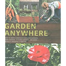 Garden Anywhere: How to Grow Gorgeous Container Gardens, Herb Gardens, Kitchen Gardens and More without Spending a Fortune