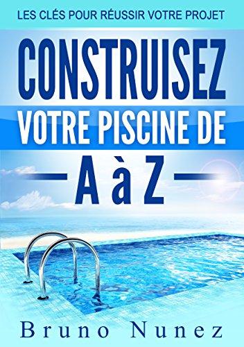 Construisez votre piscine de A à Z: Les clés pour réussir votre projet