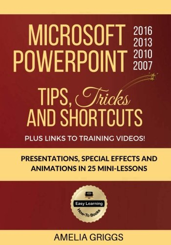 Preisvergleich Produktbild Microsoft PowerPoint 2016 2013 2010 2007 Tips Tricks and Shortcuts: Presentations,  Special Effects and Animations in 25 Mini-Lessons (Easy Learning Microsoft Office How-To Books)