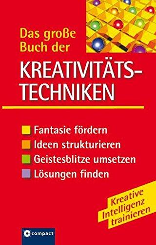 Das grosse Buch der Kreativitätstechniken: Fantasie fördern, Ideen strukturieren, Geistesblitze umsetzen, Lösungen finden