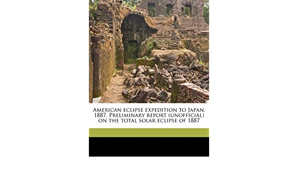 American Eclipse Expedition to Japan, 1887. Preliminary Report (unofficial) on the Total Solar Eclip